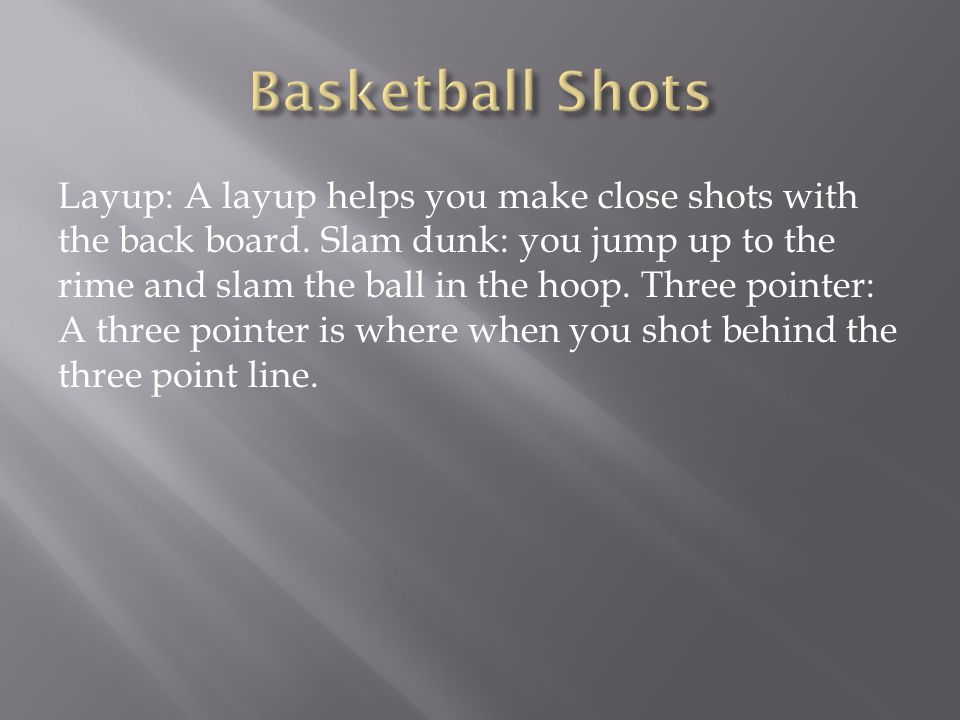 Layup: A layup helps you make close shots with the back board.