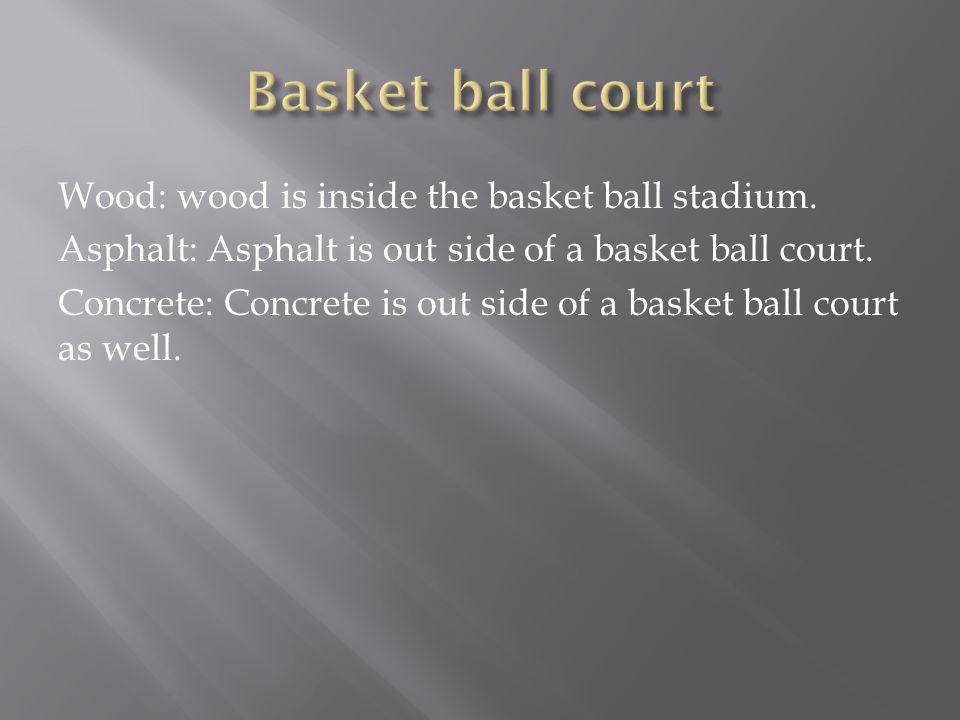 Wood: wood is inside the basket ball stadium. Asphalt: Asphalt is out side of a basket ball court.