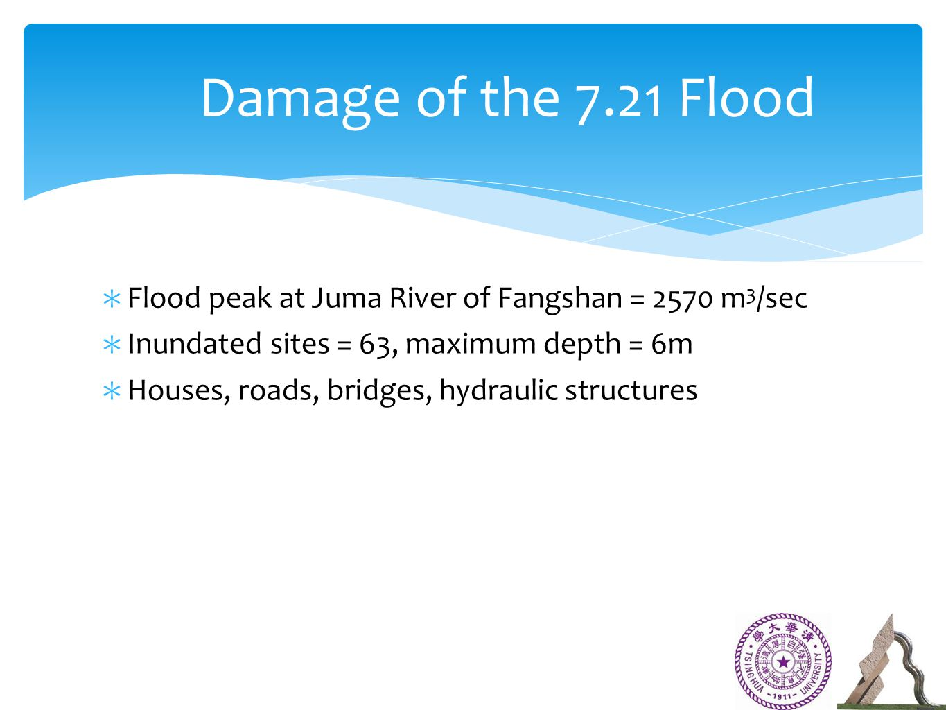 ∗ Flood peak at Juma River of Fangshan = 2570 m 3 /sec ∗ Inundated sites = 63, maximum depth = 6m ∗ Houses, roads, bridges, hydraulic structures Damage of the 7.21 Flood