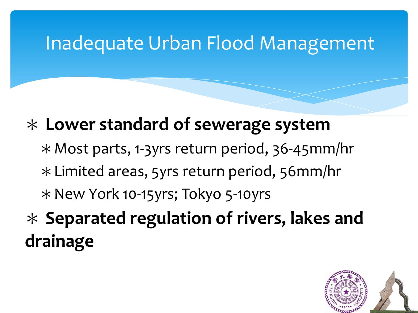 ∗ Lower standard of sewerage system ∗ Most parts, 1-3yrs return period, 36-45mm/hr ∗ Limited areas, 5yrs return period, 56mm/hr ∗ New York 10-15yrs; Tokyo 5-10yrs ∗ Separated regulation of rivers, lakes and drainage Inadequate Urban Flood Management