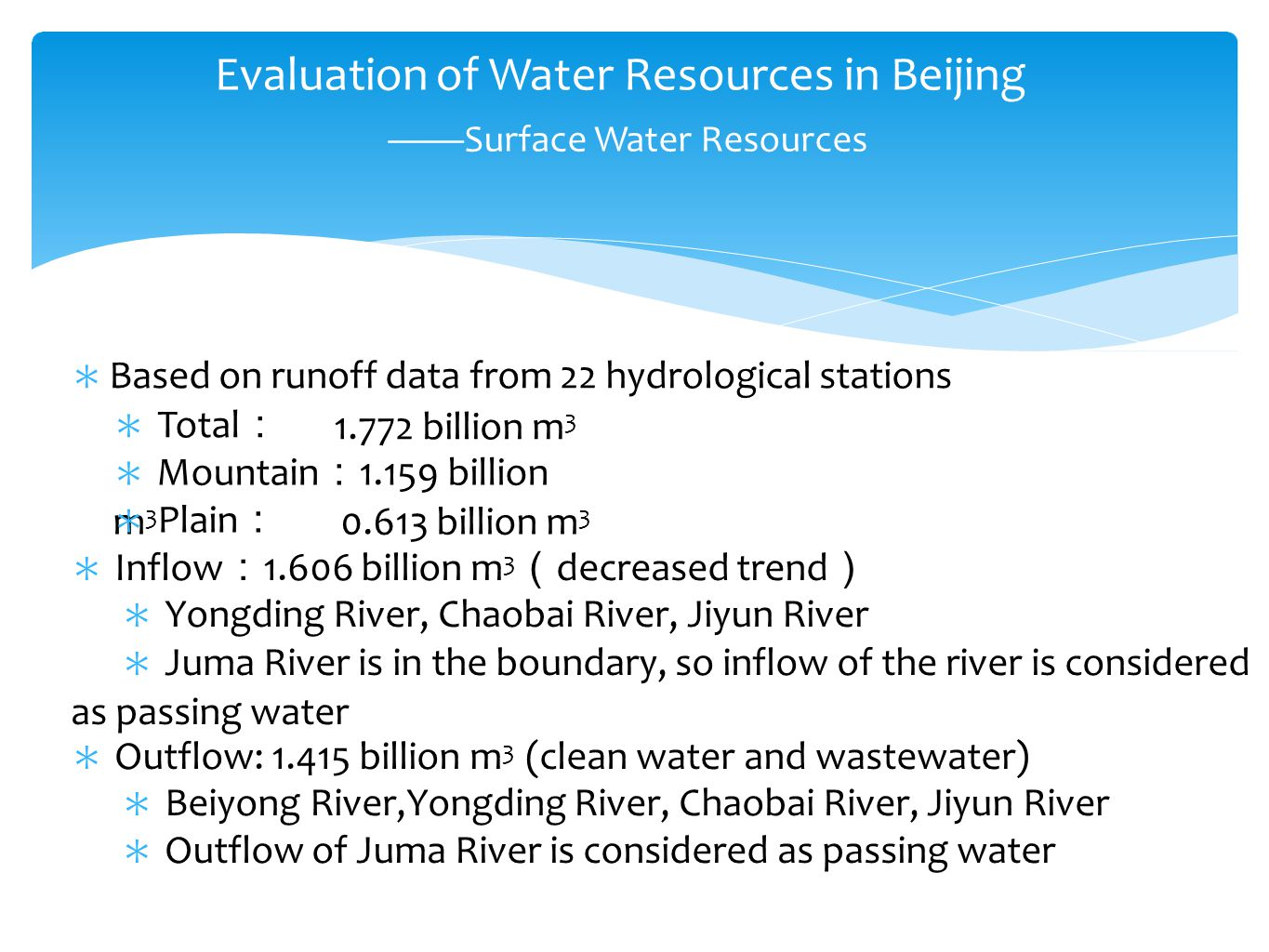 ∗ Based on runoff data from 22 hydrological stations ∗ Total : 1.772 billion m 3 ∗ Mountain : 1.159 billion m 3 ∗ Plain : 0.613 billion m 3 ∗ Inflow : 1.606 billion m 3 ( decreased trend ) ∗ Yongding River, Chaobai River, Jiyun River ∗ Juma River is in the boundary, so inflow of the river is considered as passing water ∗ Outflow: 1.415 billion m 3 (clean water and wastewater) ∗ Beiyong River,Yongding River, Chaobai River, Jiyun River ∗ Outflow of Juma River is considered as passing water Evaluation of Water Resources in Beijing ——Surface Water Resources