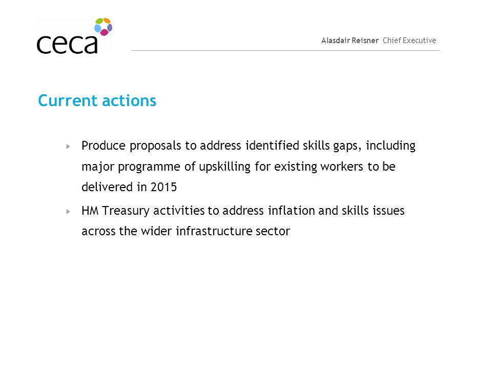 Alasdair Reisner Chief Executive Current actions Produce proposals to address identified skills gaps, including major programme of upskilling for exis