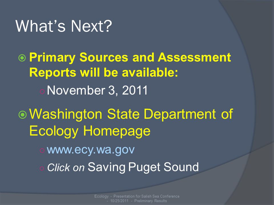 What's Next?  Primary Sources and Assessment Reports will be available: ○ November 3, 2011  Washington State Department of Ecology Homepage ○ www.ec
