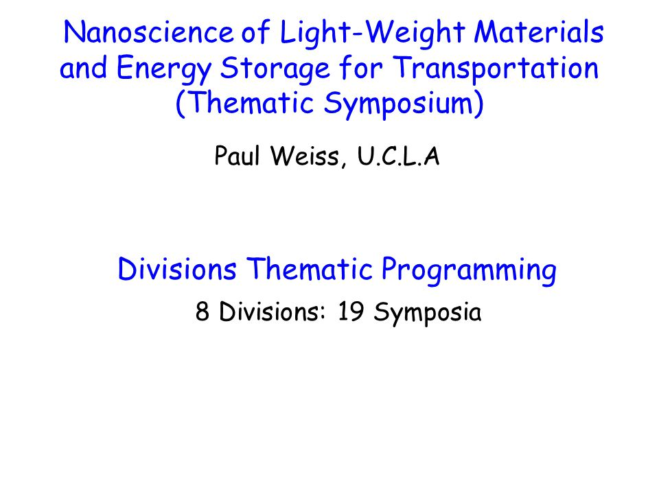Nanoscience of Light-Weight Materials and Energy Storage for Transportation (Thematic Symposium) Paul Weiss, U.C.L.A Divisions Thematic Programming 8 Divisions: 19 Symposia