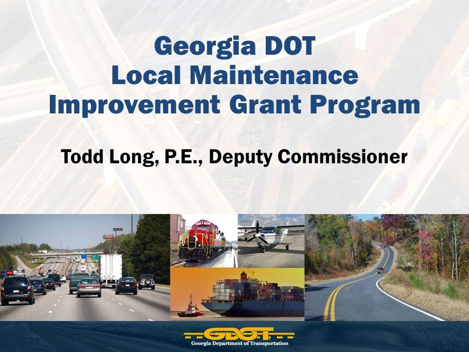 Georgia DOT Local Maintenance Improvement Grant Program Todd Long, P.E., Deputy Commissioner