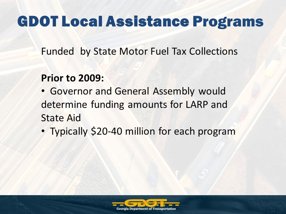 GDOT Local Assistance Programs Funded by State Motor Fuel Tax Collections Prior to 2009: Governor and General Assembly would determine funding amounts for LARP and State Aid Typically $20-40 million for each program