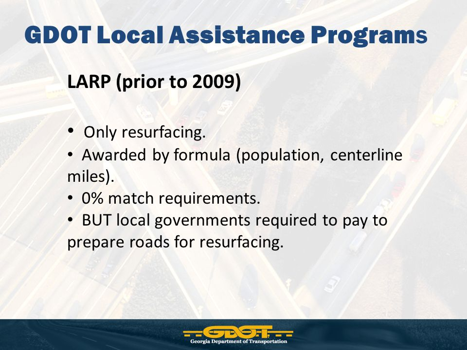 GDOT Local Assistance Programs LARP (prior to 2009) Only resurfacing. Awarded by formula (population, centerline miles). 0% match requirements. BUT lo
