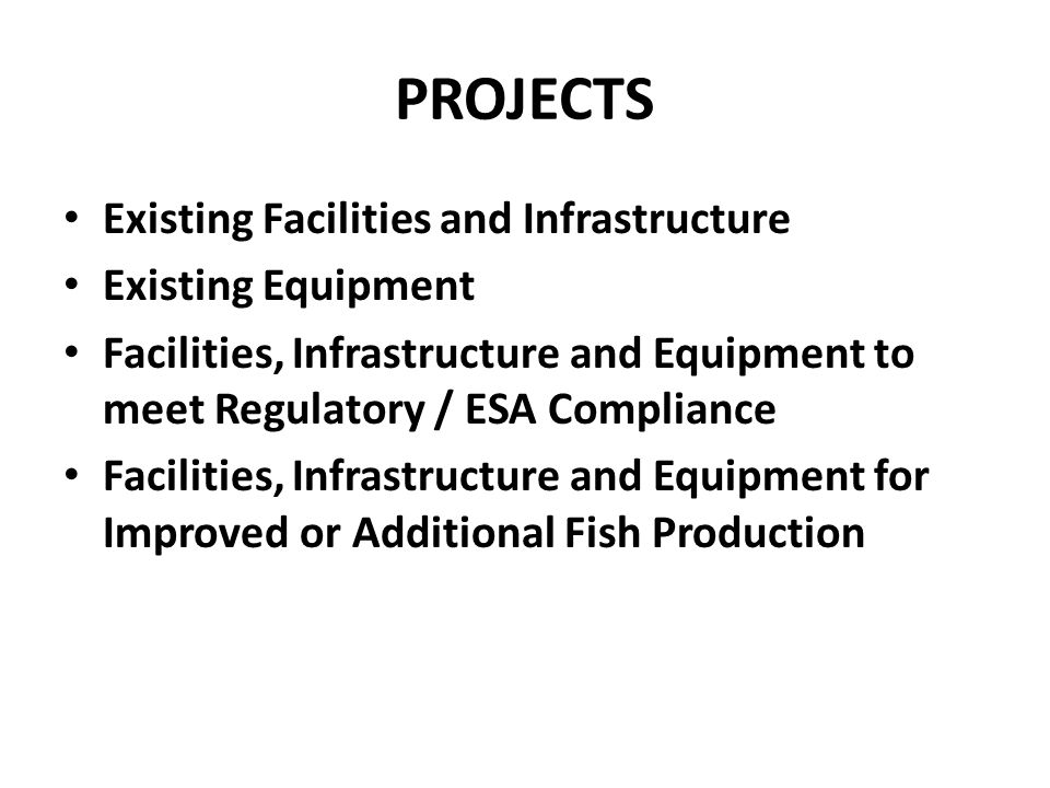 PROJECTS Existing Facilities and Infrastructure Existing Equipment Facilities, Infrastructure and Equipment to meet Regulatory / ESA Compliance Facilities, Infrastructure and Equipment for Improved or Additional Fish Production
