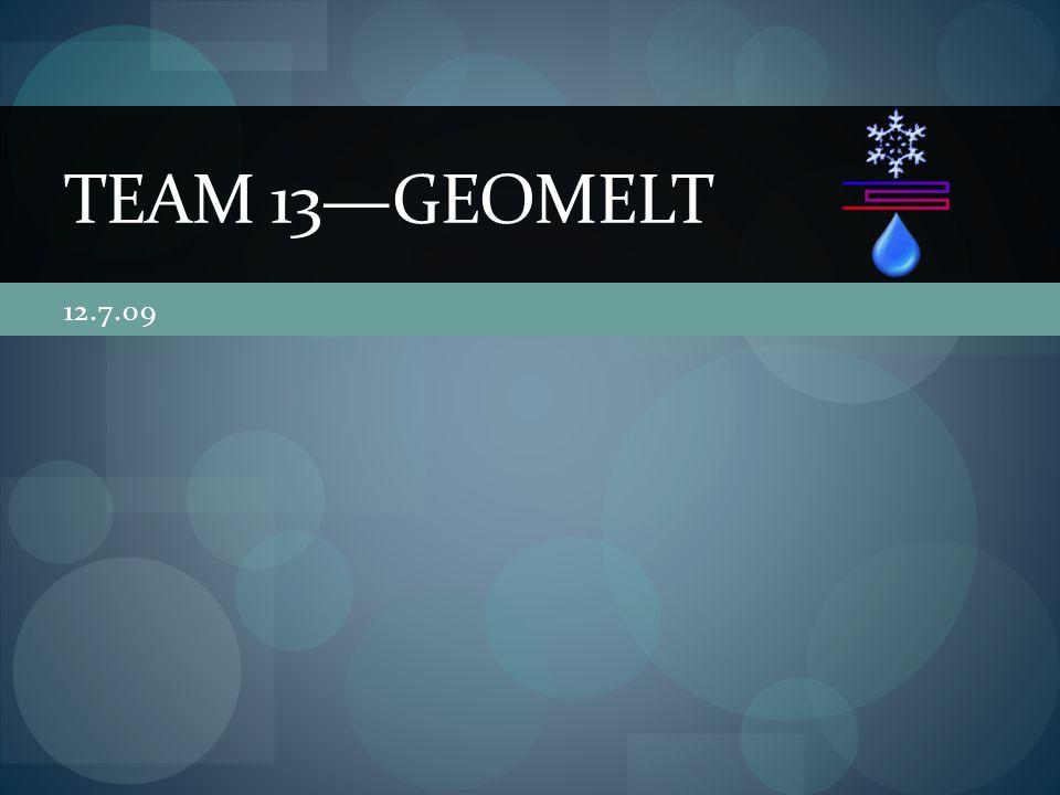 12.7.09 TEAM 13—GEOMELT