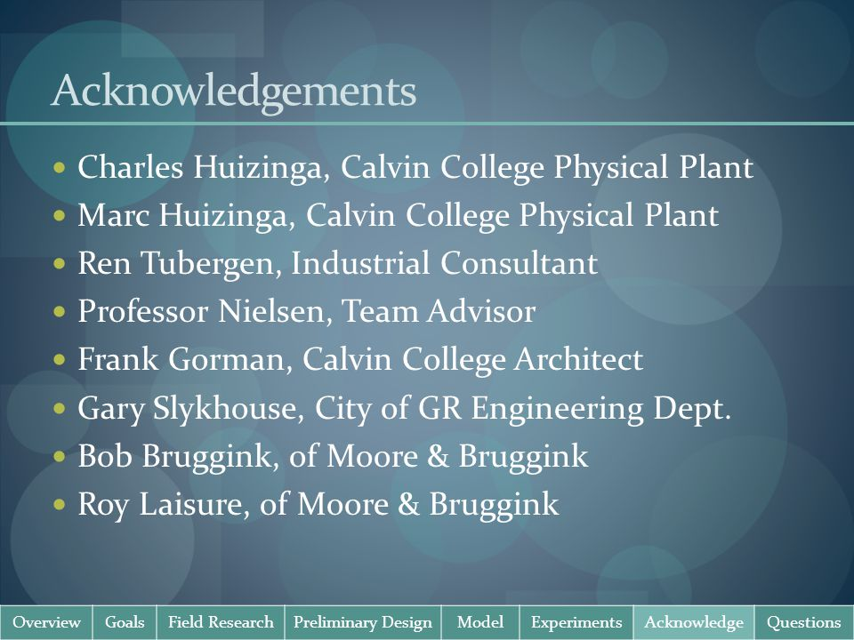 Acknowledgements Charles Huizinga, Calvin College Physical Plant Marc Huizinga, Calvin College Physical Plant Ren Tubergen, Industrial Consultant Professor Nielsen, Team Advisor Frank Gorman, Calvin College Architect Gary Slykhouse, City of GR Engineering Dept.