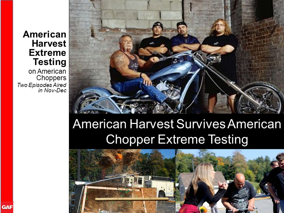 American Harvest Extreme Testing on American Choppers Two Episodes Aired in Nov-Dec American Harvest Survives American Chopper Extreme Testing