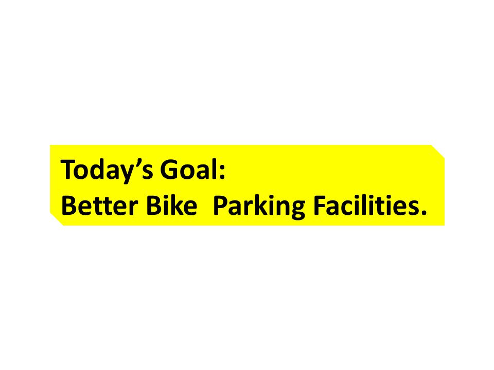 Today's Goal: Better Bike Parking Facilities.