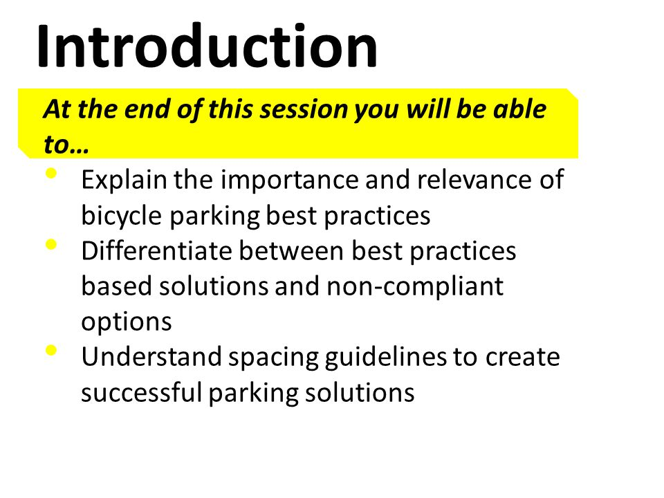 Introduction At the end of this session you will be able to… Explain the importance and relevance of bicycle parking best practices Differentiate between best practices based solutions and non-compliant options Understand spacing guidelines to create successful parking solutions