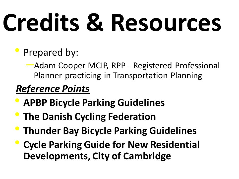 Credits & Resources Prepared by: – Adam Cooper MCIP, RPP - Registered Professional Planner practicing in Transportation Planning Reference Points APBP Bicycle Parking Guidelines The Danish Cycling Federation Thunder Bay Bicycle Parking Guidelines Cycle Parking Guide for New Residential Developments, City of Cambridge