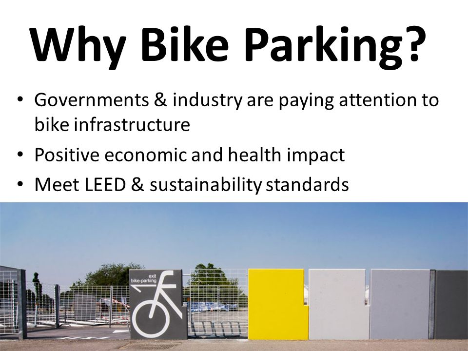 Why Bike Parking? Governments & industry are paying attention to bike infrastructure Positive economic and health impact Meet LEED & sustainability st