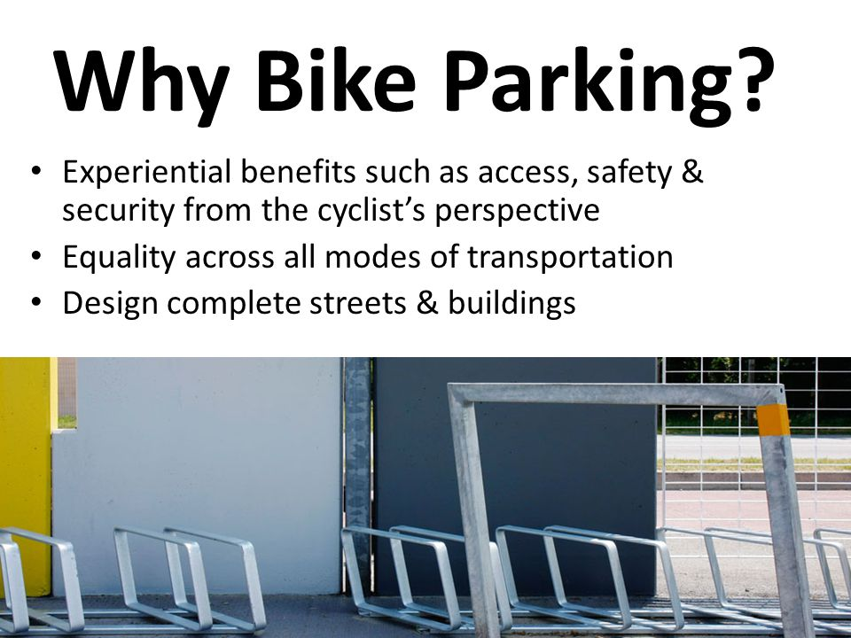 Why Bike Parking? Experiential benefits such as access, safety & security from the cyclist's perspective Equality across all modes of transportation D