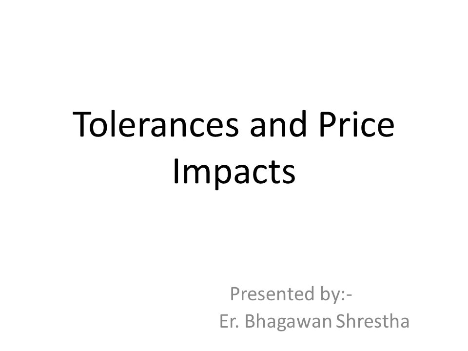 Tolerances and Price Impacts Presented by:- Er. Bhagawan Shrestha