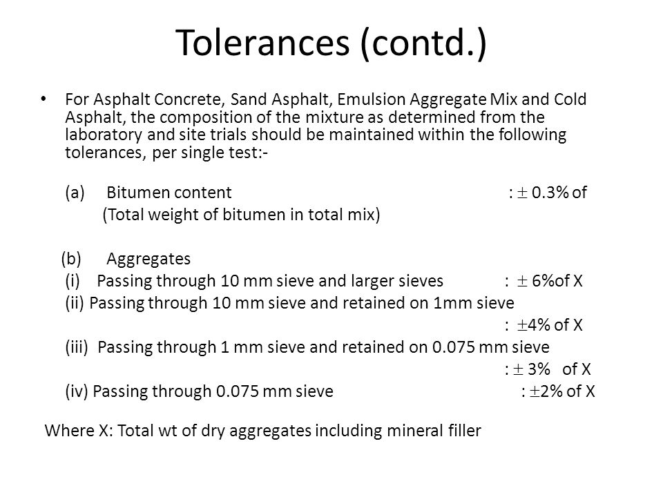 Tolerances (contd.) For Asphalt Concrete, Sand Asphalt, Emulsion Aggregate Mix and Cold Asphalt, the composition of the mixture as determined from the laboratory and site trials should be maintained within the following tolerances, per single test:- (a)Bitumen content :  0.3% of (Total weight of bitumen in total mix) (b)Aggregates (i) Passing through 10 mm sieve and larger sieves:  6%of X (ii) Passing through 10 mm sieve and retained on 1mm sieve :  4% of X (iii) Passing through 1 mm sieve and retained on 0.075 mm sieve :  3% of X (iv) Passing through 0.075 mm sieve :  2% of X Where X: Total wt of dry aggregates including mineral filler