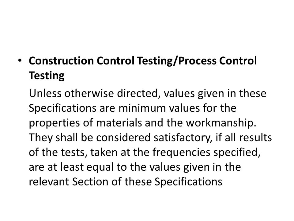 Construction Control Testing/Process Control Testing Unless otherwise directed, values given in these Specifications are minimum values for the properties of materials and the workmanship.