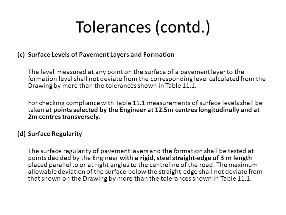 Tolerances (contd.) (c)Surface Levels of Pavement Layers and Formation The level measured at any point on the surface of a pavement layer to the formation level shall not deviate from the corresponding level calculated from the Drawing by more than the tolerances shown in Table 11.1.