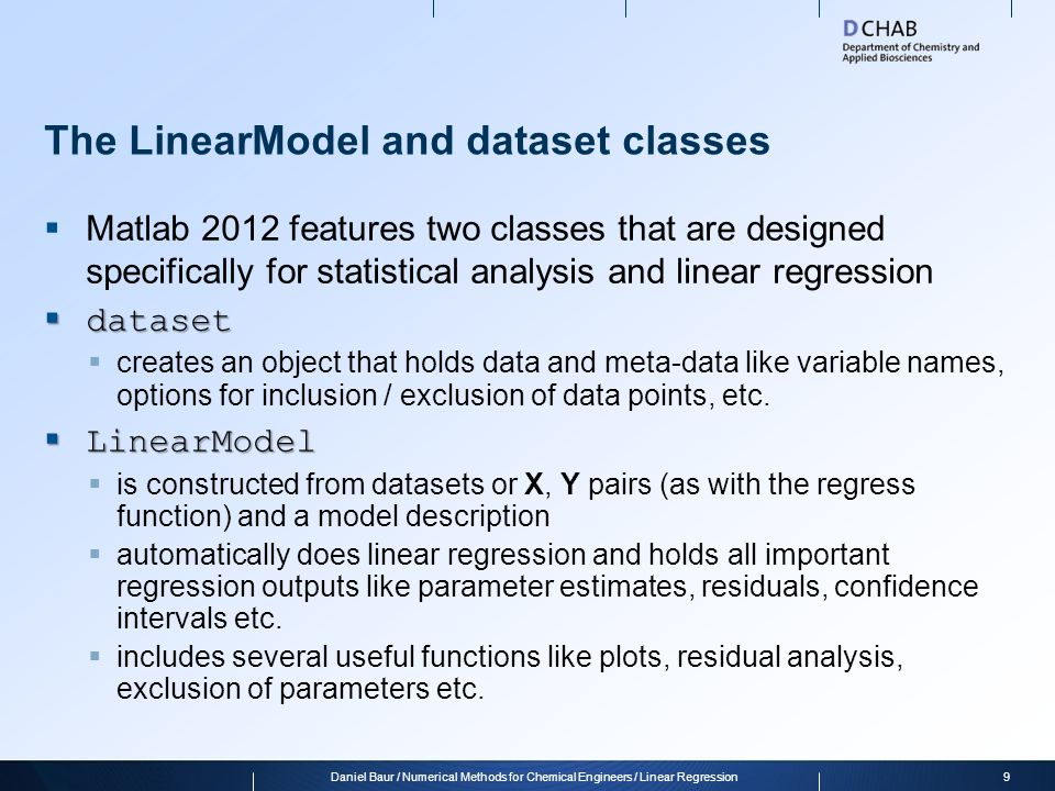 Classes in Matlab  Classes define a set of properties (variables) and methods (functions) which operate on those properties  This is useful for bundling information together with ways of treating and modifying this information mdl = LinearModel.fit(X,Y);  When a class is instantiated, an object of this class is created which can be used with the methods of the class, e.g.