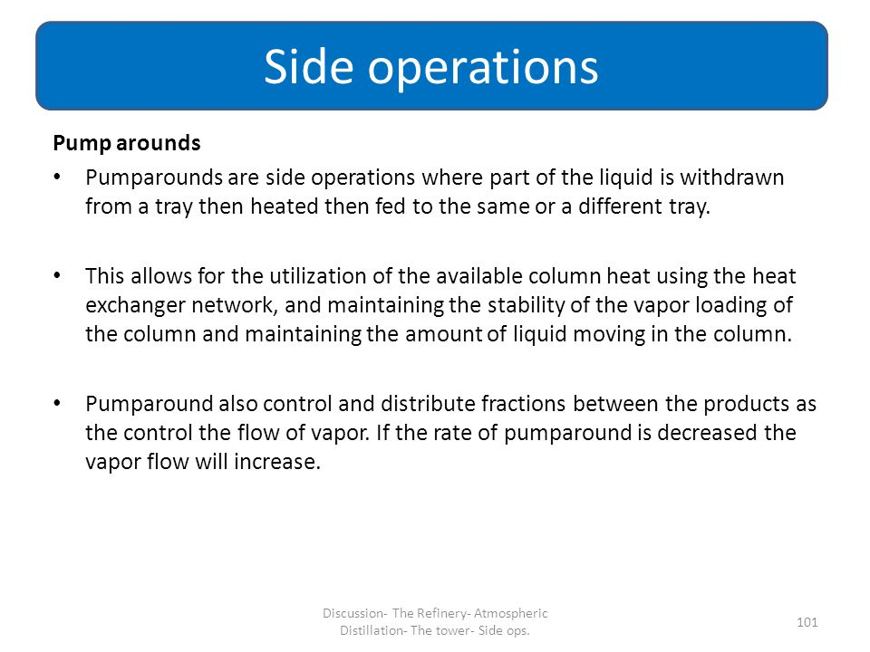 Pump arounds Pumparounds are side operations where part of the liquid is withdrawn from a tray then heated then fed to the same or a different tray. T