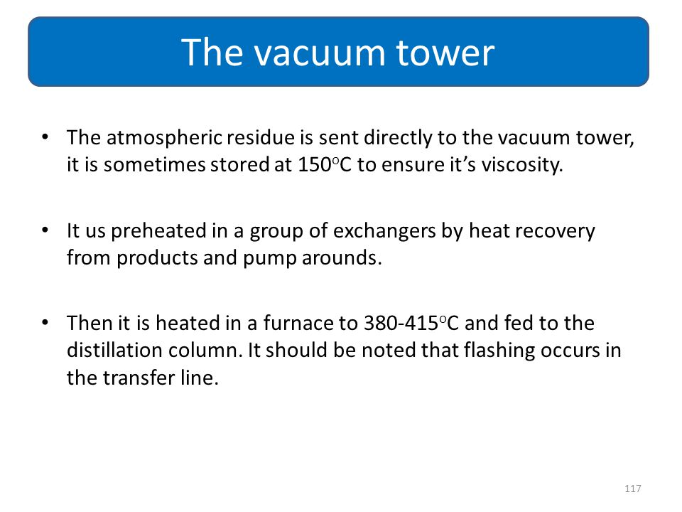 The atmospheric residue is sent directly to the vacuum tower, it is sometimes stored at 150 o C to ensure it's viscosity. It us preheated in a group o