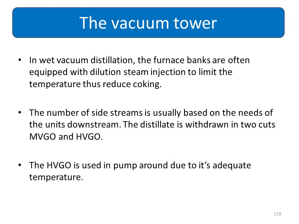 In wet vacuum distillation, the furnace banks are often equipped with dilution steam injection to limit the temperature thus reduce coking. The number