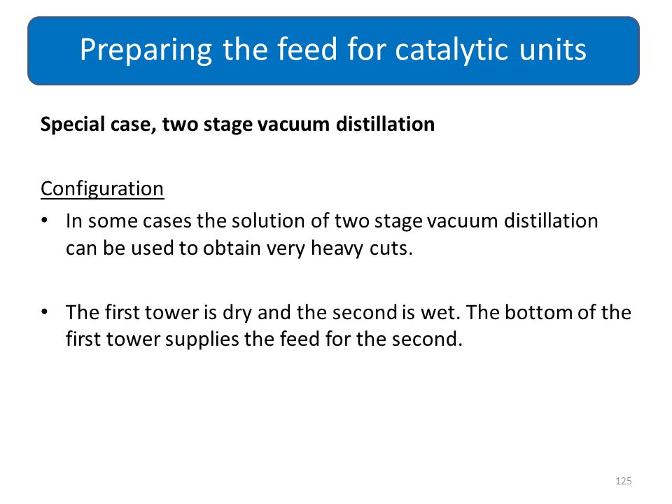 Special case, two stage vacuum distillation Configuration In some cases the solution of two stage vacuum distillation can be used to obtain very heavy