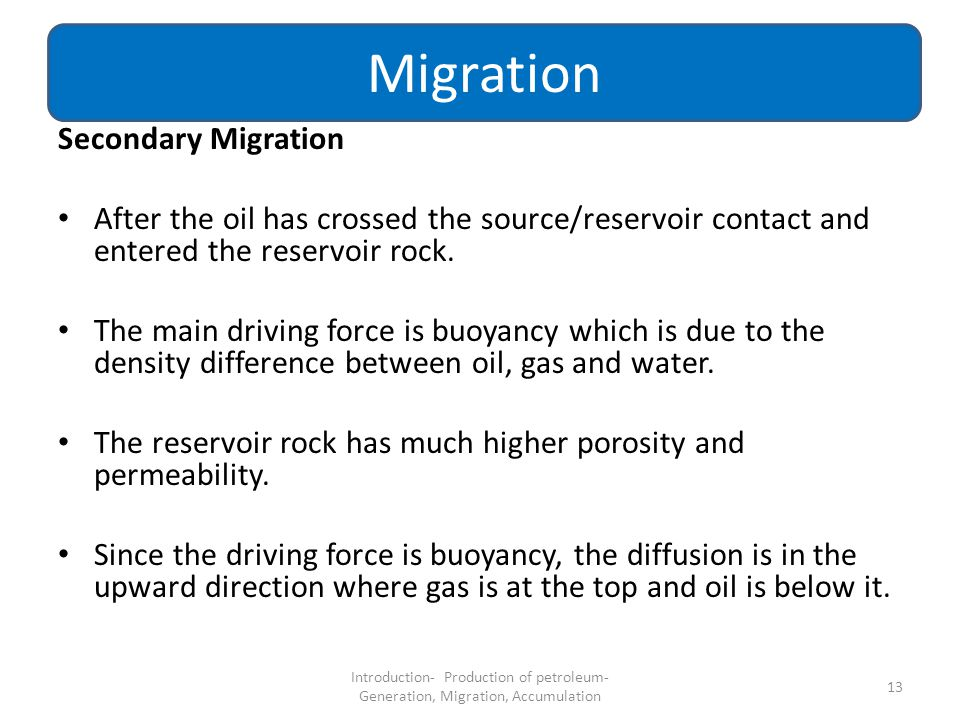 Secondary Migration After the oil has crossed the source/reservoir contact and entered the reservoir rock. The main driving force is buoyancy which is