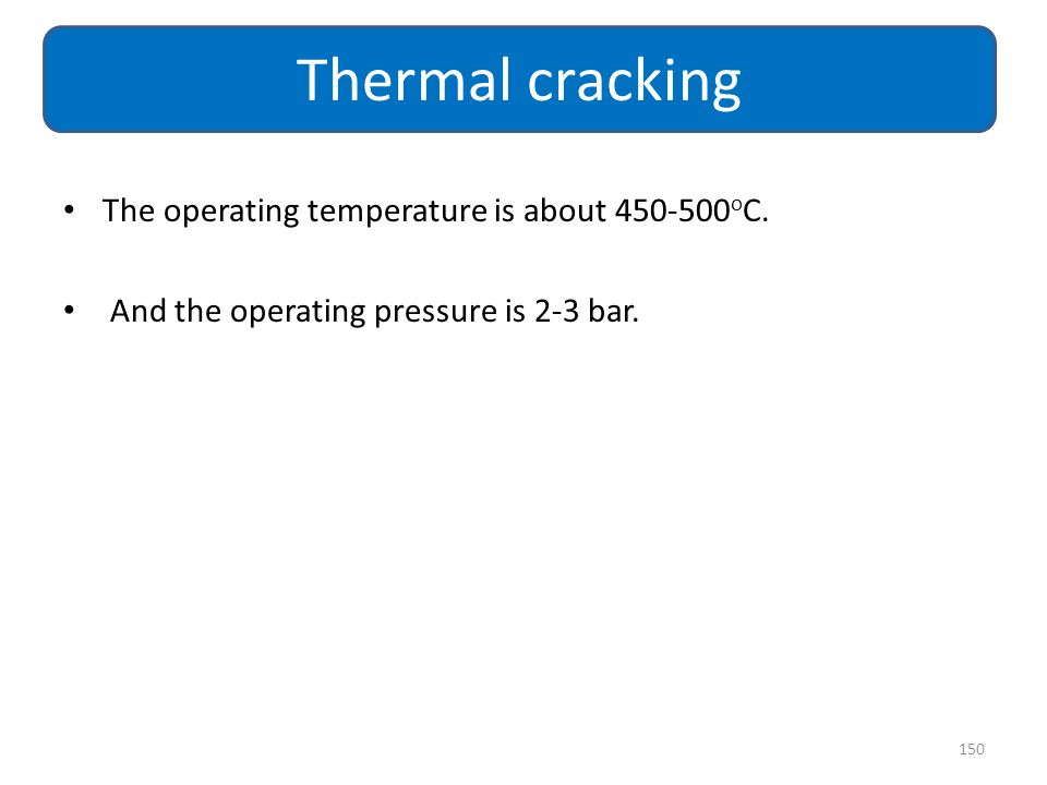 The operating temperature is about 450-500 o C. And the operating pressure is 2-3 bar. 150 Thermal cracking