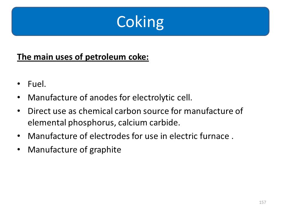 The main uses of petroleum coke: Fuel. Manufacture of anodes for electrolytic cell. Direct use as chemical carbon source for manufacture of elemental