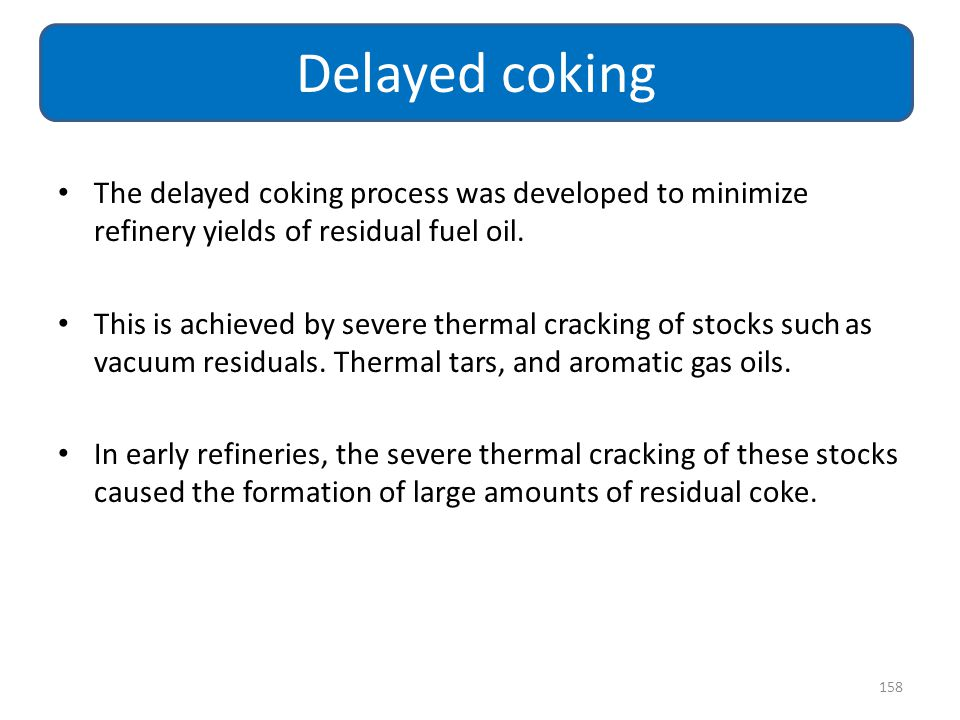 The delayed coking process was developed to minimize refinery yields of residual fuel oil. This is achieved by severe thermal cracking of stocks such