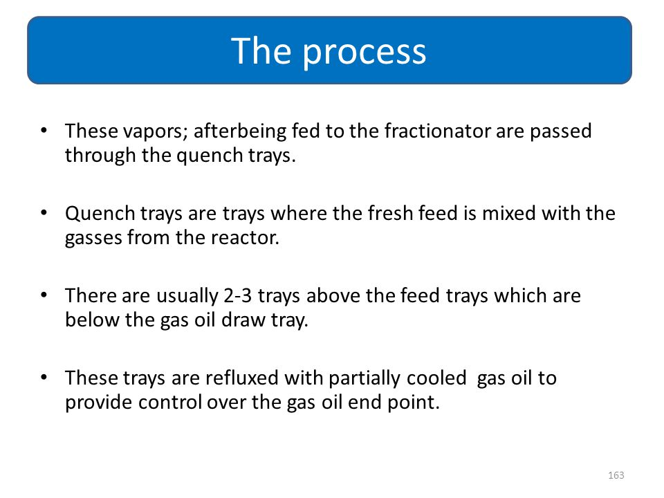 These vapors; afterbeing fed to the fractionator are passed through the quench trays. Quench trays are trays where the fresh feed is mixed with the ga