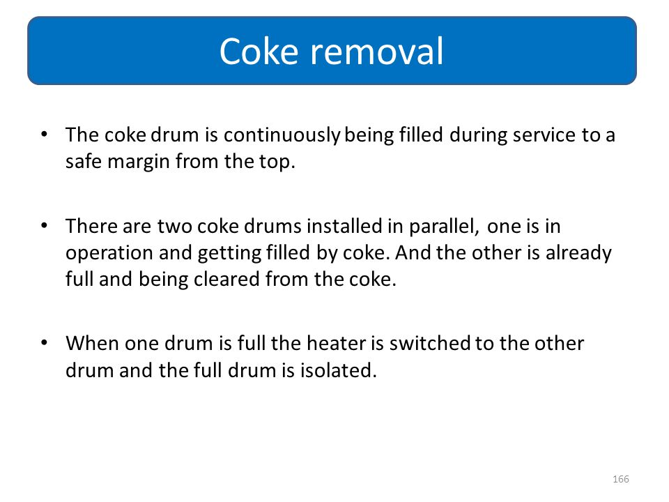 The coke drum is continuously being filled during service to a safe margin from the top. There are two coke drums installed in parallel, one is in ope