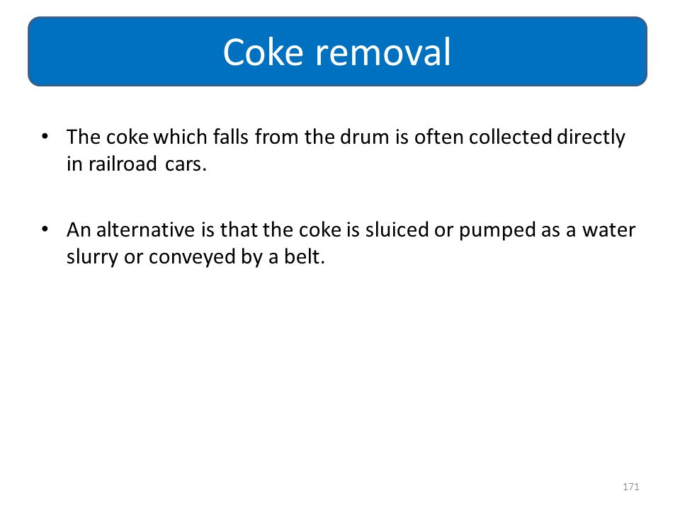 The coke which falls from the drum is often collected directly in railroad cars. An alternative is that the coke is sluiced or pumped as a water slurr