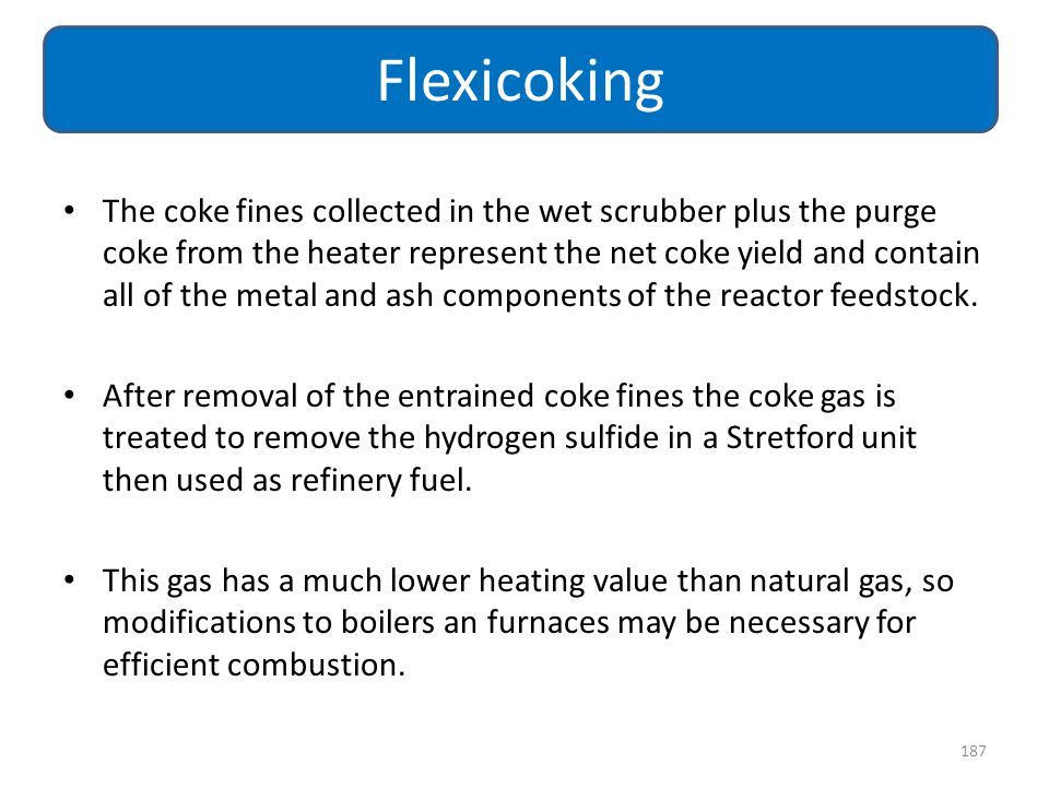 The coke fines collected in the wet scrubber plus the purge coke from the heater represent the net coke yield and contain all of the metal and ash com