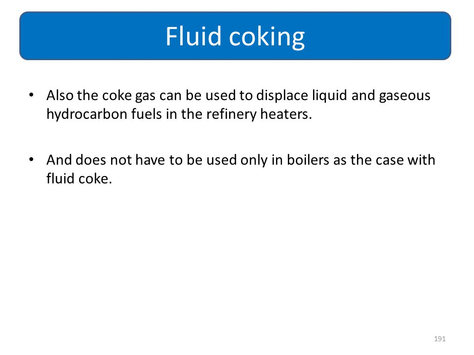 Also the coke gas can be used to displace liquid and gaseous hydrocarbon fuels in the refinery heaters. And does not have to be used only in boilers a