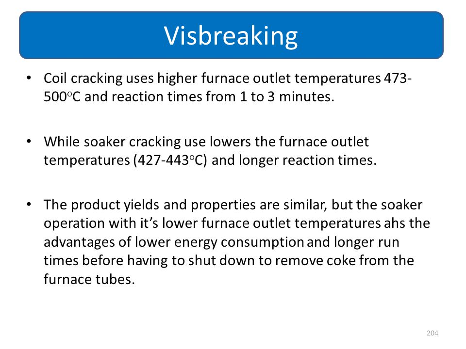Coil cracking uses higher furnace outlet temperatures 473- 500 o C and reaction times from 1 to 3 minutes. While soaker cracking use lowers the furnac