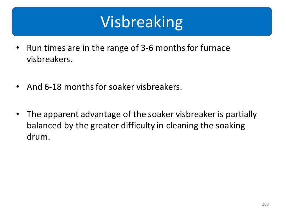 Run times are in the range of 3-6 months for furnace visbreakers. And 6-18 months for soaker visbreakers. The apparent advantage of the soaker visbrea
