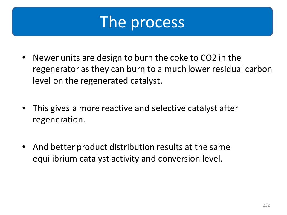 232 The process Newer units are design to burn the coke to CO2 in the regenerator as they can burn to a much lower residual carbon level on the regene