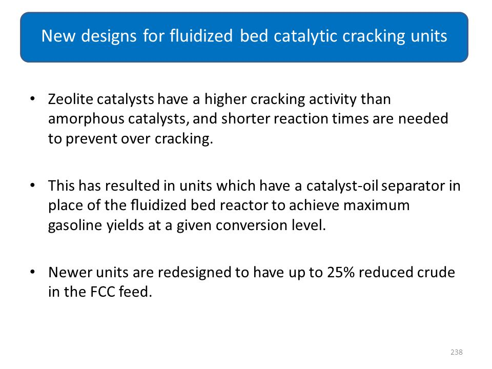 Zeolite catalysts have a higher cracking activity than amorphous catalysts, and shorter reaction times are needed to prevent over cracking. This has r