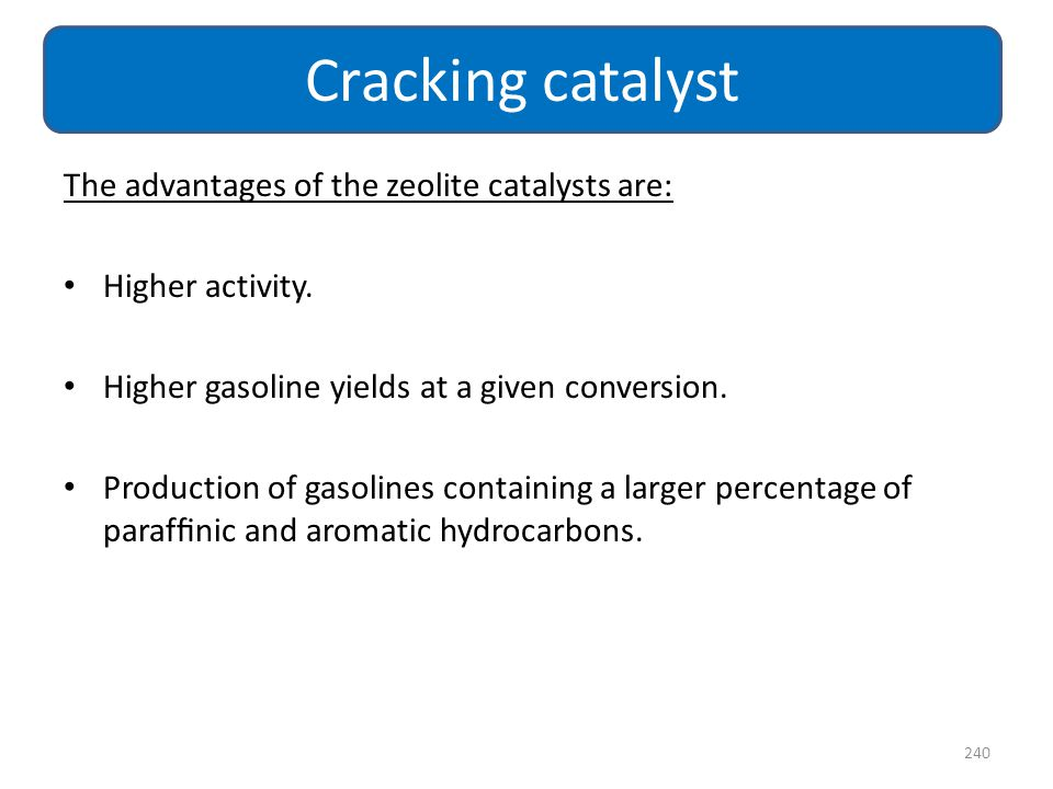 The advantages of the zeolite catalysts are: Higher activity. Higher gasoline yields at a given conversion. Production of gasolines containing a large
