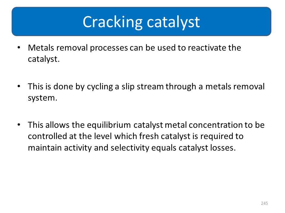 Metals removal processes can be used to reactivate the catalyst. This is done by cycling a slip stream through a metals removal system. This allows th