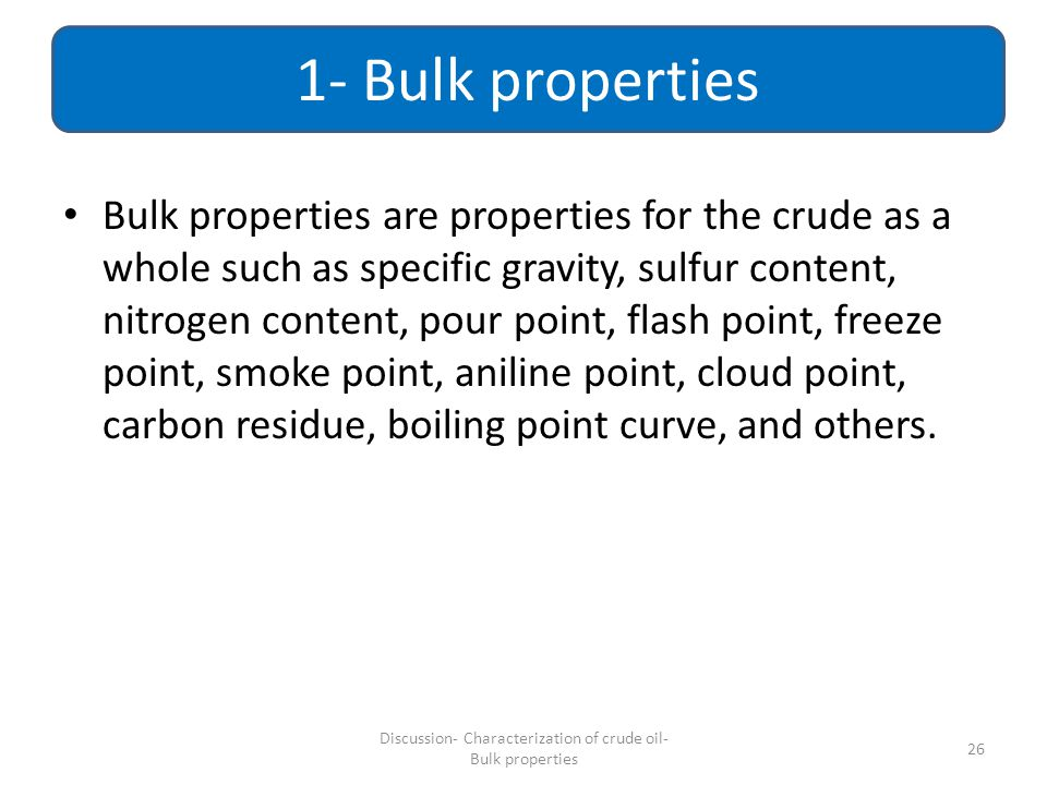Bulk properties are properties for the crude as a whole such as specific gravity, sulfur content, nitrogen content, pour point, flash point, freeze po