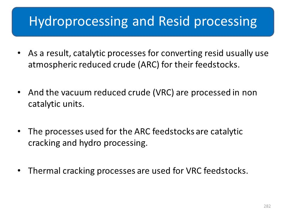 As a result, catalytic processes for converting resid usually use atmospheric reduced crude (ARC) for their feedstocks. And the vacuum reduced crude (