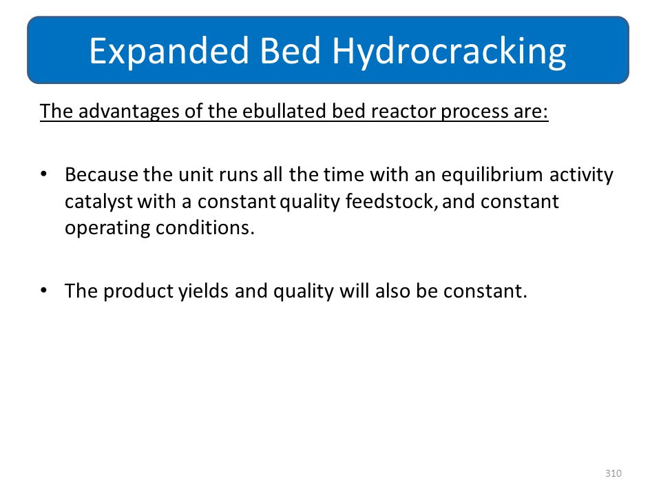 The advantages of the ebullated bed reactor process are: Because the unit runs all the time with an equilibrium activity catalyst with a constant qual