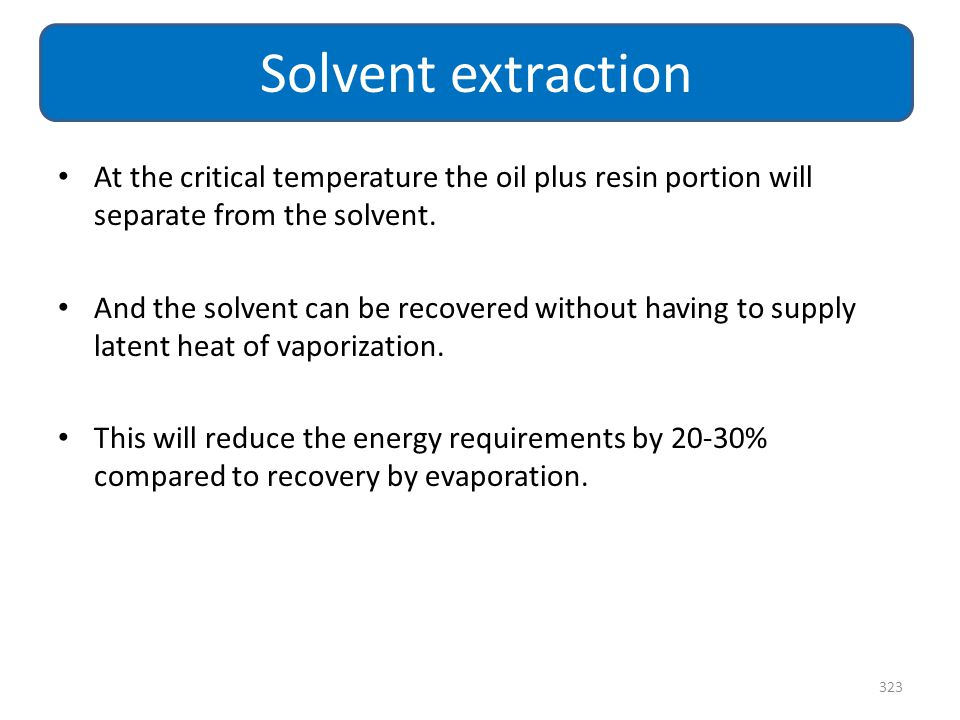 At the critical temperature the oil plus resin portion will separate from the solvent. And the solvent can be recovered without having to supply laten
