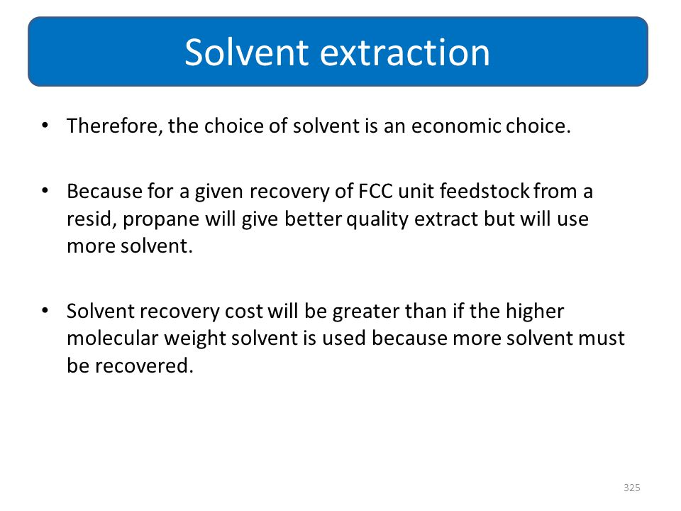 Therefore, the choice of solvent is an economic choice. Because for a given recovery of FCC unit feedstock from a resid, propane will give better qual