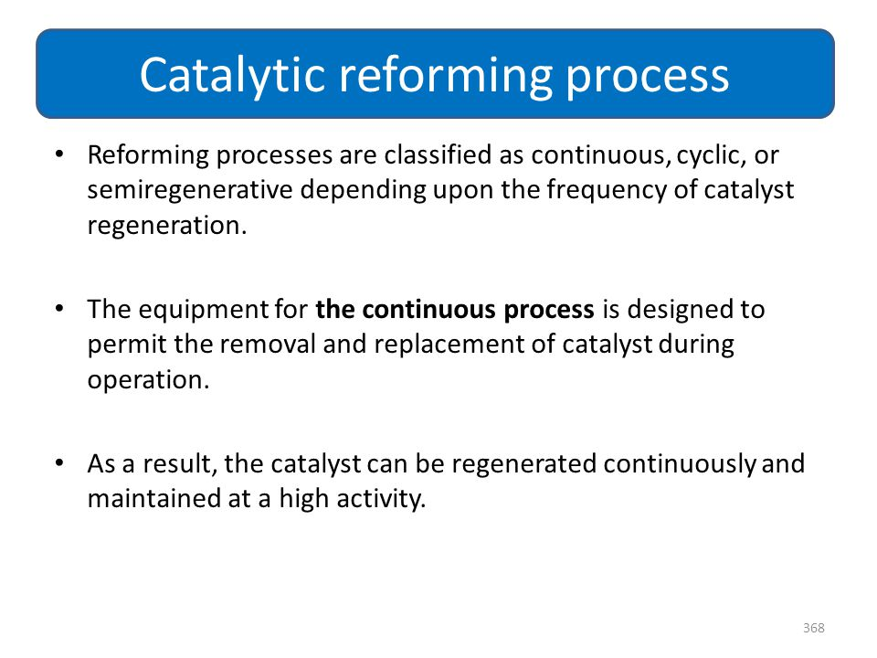 Reforming processes are classified as continuous, cyclic, or semiregenerative depending upon the frequency of catalyst regeneration. The equipment for
